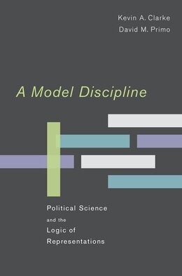 Book A Model Discipline: Political Science and the Logic of Representations by Kevin A. Clarke