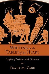 Book Writing on the Tablet of the Heart Origins of Scripture and Literature by David M Carr