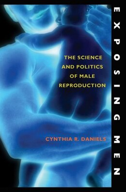 Book Exposing Men: The Science and Politics of Male Reproduction by Cynthia R. Daniels