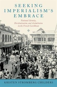 Book Seeking Imperialisms Embrace: National Identity, Decolonization, and Assimilation in the French… by Kristen Stromberg Childers