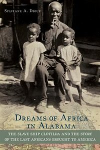 Book Dreams of Africa in Alabama The Slave Ship Clotilda and the Story of the Last Africans Brought to… by Sylviane A Diouf