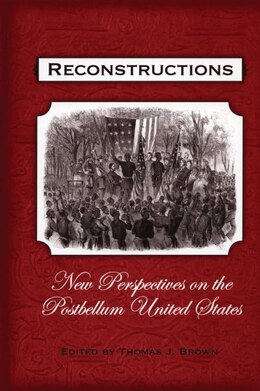 Book Reconstructions: New Perspectives on the Postbellum United States by Thomas J. Brown