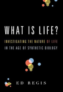 Book What Is Life?: Investigating the Nature of Life in the Age of Synthetic Biology by Ed Regis