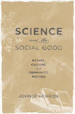 Book Science and the Social Good: Nature, Culture, and Community, 1865-1965 by John P. Herron
