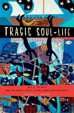 Book Tragic Soul-Life: W.E.B. Du Bois and the Moral Crisis Facing American Democracy by Terrence L. Johnson