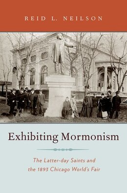Book Exhibiting Mormonism: The Latter-day Saints and the 1893 Chicago Worlds Fair by Reid L. Neilson
