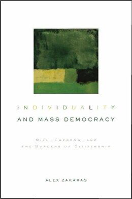 Book Individuality and Mass Democracy: Mill, Emerson, and the Burdens of Citizenship by Alex M. Zakaras