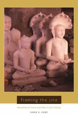 Book Framing the Jina: Narratives of Icons and Idols in Jain History by John E. Cort