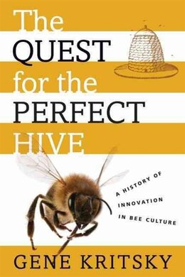 Book The Quest for the Perfect Hive: A History of Innovation in Bee Culture by Gene Kritsky
