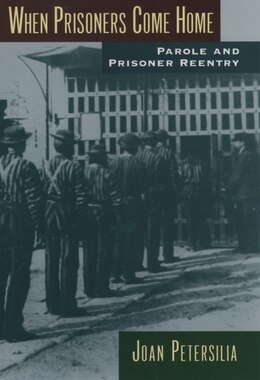 Book When Prisoners Come Home: Parole and Prisoner Reentry by Joan Petersilia