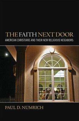 Book The Faith Next Door: American Christians and Their New Religious Neighbors by Paul D. Numrich