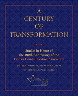 Book A Century of Transformation: Studies in Honor of the 100th Anniversary of the Eastern Communication… by Eastern Communication Association