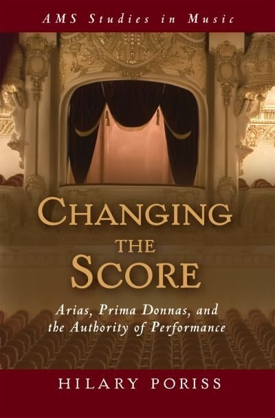 Changing the Score: Arias, Prima Donnas, and the Authority of Performance by Hilary Poriss