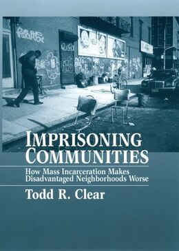 Book Imprisoning Communities: How Mass Incarceration Makes Disadvantaged Neighborhoods Worse by Todd R. Clear