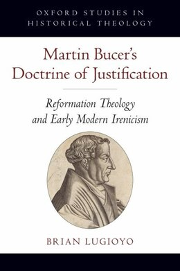 Book Martin Bucers Doctrine of Justification: Reformation Theology and Early Modern Irenicism by Brian Lugioyo
