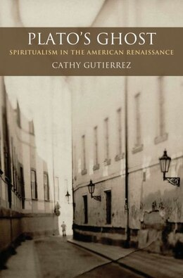 Book Platos Ghost: Spiritualism in the American Renaissance by Cathy Guiterrez
