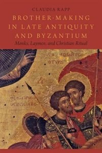 Book Brother-Making in Late Antiquity and Byzantium: Monks, Laymen, and Christian Ritual by Claudia Rapp