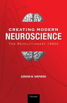 Book Creating Modern Neuroscience: The Revolutionary 1950s by Gordon M. Shepherd