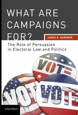 Book What are Campaigns For? The Role of Persuasion in Electoral Law and Politics by James A. Gardner