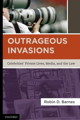 Book Outrageous Invasions: Celebrities Private Lives, Media, and the Law by Robin D. Barnes