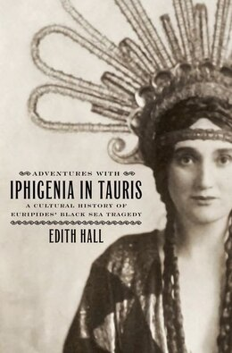 Book Adventures with Iphigenia in Tauris: A Cultural History of Euripides Black Sea Tragedy by Edith Hall
