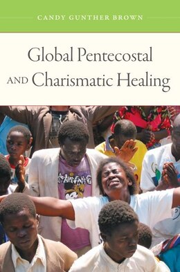 Book Global Pentecostal and Charismatic Healing by Candy Gunther Brown