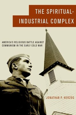 Book The Spiritual-Industrial Complex: Americas Religious Battle against Communism in the Early Cold War by Jonathan P. Herzog