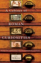 Dr. McKeowns Cabinet of Roman Curiosities: Strange Tales and Surprising Facts from the Worlds…