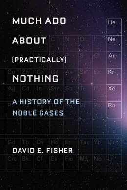 Book Much Ado about (Practically) Nothing: A History of the Noble Gases by David E. Fisher