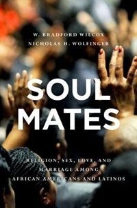 Book Soul Mates: Religion, Sex, Love, and Marriage among African Americans and Latinos by W. Bradford Wilcox
