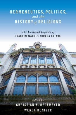 Book Hermeneutics, Politics, and the History of Religions: The Contested Legacies of Joachim Wach and… by Christian K. Wedemeyer
