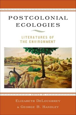Book Postcolonial Ecologies: Literatures of the Environment by Elizabeth Deloughrey
