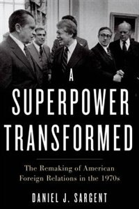 Book A Superpower Transformed: The Remaking of American Foreign Relations in the 1970s by Daniel J. Sargent