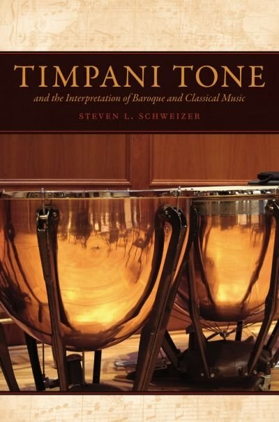 Timpani Tone and the Interpretation of Baroque and Classical Music by Steven L. Schweizer
