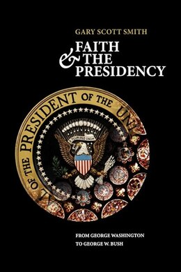 Book Faith and the Presidency From George Washington to George W. Bush by Gary Scott Smith