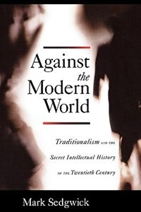 Book Against the Modern World: Traditionalism and the Secret Intellectual History of the Twentieth… by Mark Sedgwick