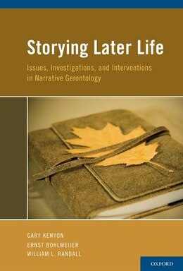 Book Storying Later Life: Issues, Investigations, and Interventions in Narrative Gerontology by Gary Kenyon