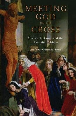 Book Meeting God on the Cross: Christ, the Cross, and the Feminist Critique by Arnfridur Gudmundsdottir