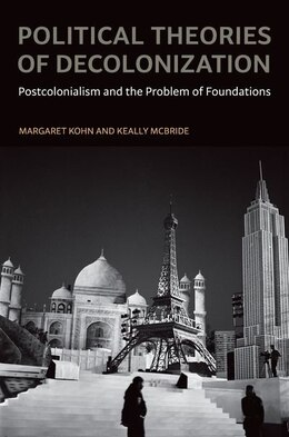 Book Political Theories Of Decolonization: Postcolonialism And The Problem Of Foundations by Margaret Kohn