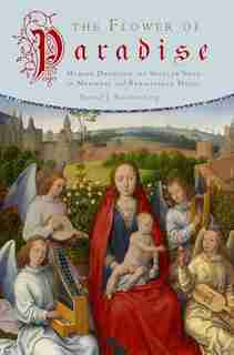 The Flower of Paradise: Marian Devotion and Secular Song in Medieval and Renaissance Music by David J. Rothenberg