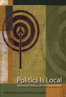 Book Politics Is Local: National Politics At The Grassroots by R. Kenneth Carty