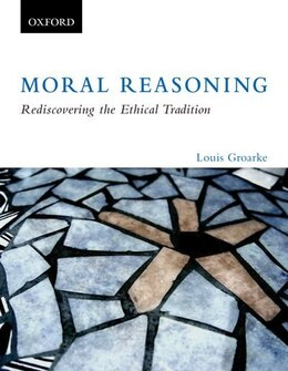 Book Moral Reasoning: Rediscovering the Ethical Tradition by Louis Groarke