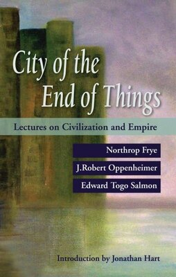 Book City of the End of Things: Lectures on Civilization and Empire by Northrop Frye