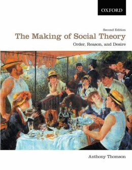 Book The Making of Social Theory: Order, Reason, and Desire by Anthony Thomson