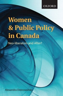 Book Women and Public Policy in Canada: Neo-liberalism and After? by Alexandra Dobrowolsky