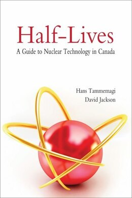 Book Half-Lives: A Guide to Nuclear Technology in Canada by Hans Tammemagi