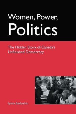 Book Women, Power, Politics: The Hidden Story of Canadas Unfinished Democracy by Sylvia Bashevkin