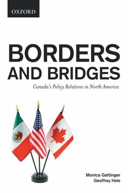 Book Borders and Bridges: Canadas Policy Relations in North America by Monica Gattinger