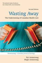 Wasting Away: The Undermining of Canadian  Health Care