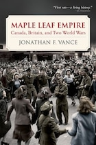 Maple Leaf Empire: Canada, Britain, and Two World Wars